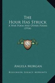 The Hour Has Struck the Hour Has Struck: A War Poem and Other Poems (1914) a War Poem and Other Poems (1914) by Angela Morgan