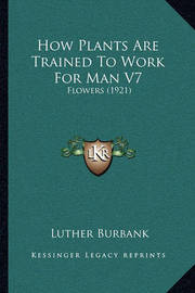 How Plants Are Trained to Work for Man V7: Flowers (1921) by Luther Burbank