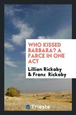 Who Kissed Barbara? a Farce in One Act by Lillian Rickaby image