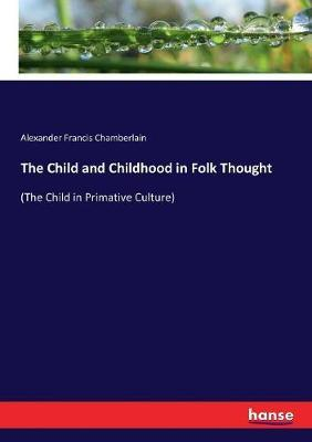 The Child and Childhood in Folk Thought by Alexander Francis Chamberlain
