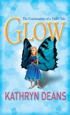 Glow: The Continuation of a Troll's Tale by Kathryn Deans