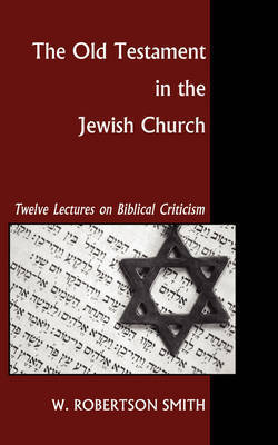 Old Testament in the Jewish Church by W Robertson Smith
