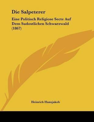 Die Salpeterer: Eine Politisch Religiose Secte Auf Dem Sudostlichen Schwarzwald (1867) by Heinrich Hansjakob