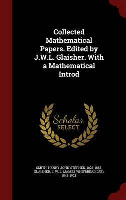 Collected Mathematical Papers. Edited by J.W.L. Glaisher. with a Mathematical Introd by Henry John Stephen Smith