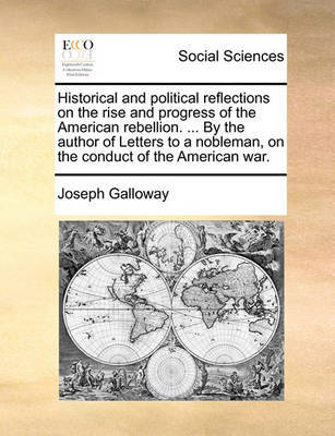 Historical and Political Reflections on the Rise and Progress of the American Rebellion. ... by the Author of Letters to a Nobleman, on the Conduct of the American War by Joseph Galloway