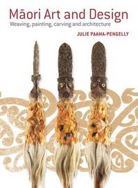 Maori Art and Design: Weaving, Painting, Carving and Architecture by Julie Paama-Pengelly