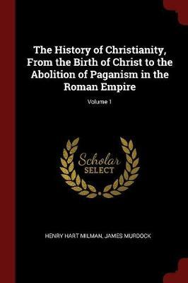 The History of Christianity, from the Birth of Christ to the Abolition of Paganism in the Roman Empire; Volume 1 by Henry Hart Milman