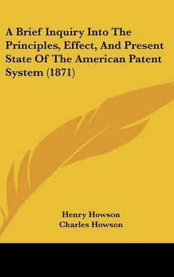 A Brief Inquiry Into the Principles, Effect, and Present State of the American Patent System (1871) by Charles Howson image