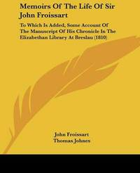 Memoirs Of The Life Of Sir John Froissart: To Which Is Added, Some Account Of The Manuscript Of His Chronicle In The Elizabethan Library At Breslau (1810) by John Froissart
