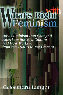 What's Right with Feminism: How Feminism Has Changed American Society, Culture, and How We Live from the 1940s to the Present by Cassandra L Langer
