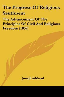 The Progress Of Religious Sentiment: The Advancement Of The Principles Of Civil And Religious Freedom (1852) by Joseph Adshead