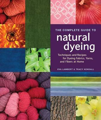 The Complete Guide to Natural Dyeing: Techniques and Recipes for Dyeing Fabrics, Yarn, and Fibers at Home by Eva Lambert