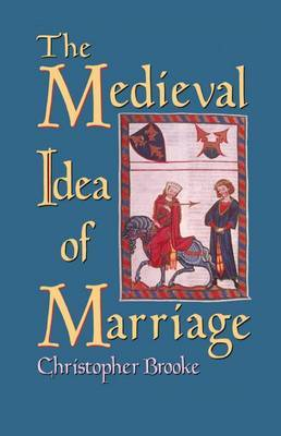 The Medieval Idea of Marriage by Christopher N L Brooke