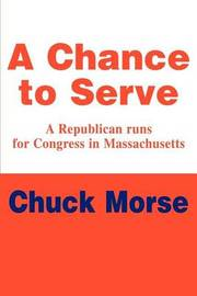 A Chance to Serve: A Republican Runs for Congress in Massachusetts by Chuck Morse image