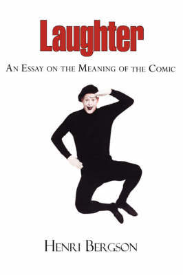 Laughter - An Essay on the Meaning of the Comic by Henri Louis Bergson