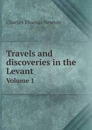 Travels and Discoveries in the Levant Volume 1 by Charles Thomas Newton, Sir