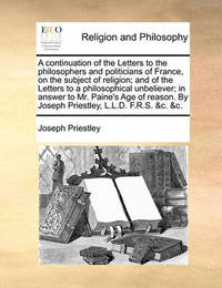 A Continuation of the Letters to the Philosophers and Politicians of France, on the Subject of Religion; And of the Letters to a Philosophical Unbeliever; In Answer to Mr. Paine's Age of Reason. by Joseph Priestley, L.L.D. F.R.S. &c. &c by Joseph Priestley