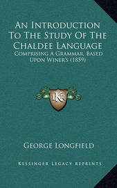 An Introduction to the Study of the Chaldee Language: Comprising a Grammar, Based Upon Winer's (1859) by George Longfield