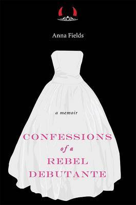 Confessions of a Rebel Debutante: A Cordial Invitation by Anna Fields