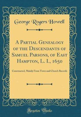 A Partial Genealogy of the Descendants of Samuel Parsons, of East Hampton, L. I., 1650 by George Rogers Howell