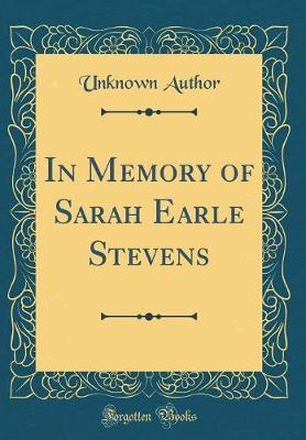 In Memory of Sarah Earle Stevens (Classic Reprint) by Unknown Author