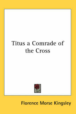 Titus a Comrade of the Cross by Florence Morse Kingsley