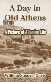 A Day in Old Athens: A Picture of Athenian Life by William Stearns Davis