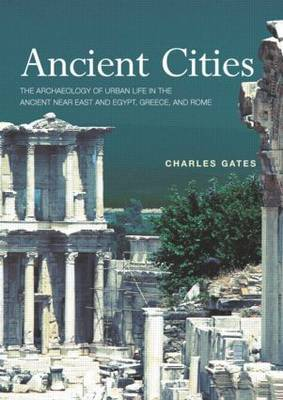 Ancient Cities: The Archaeology of Urban Life in the Ancient Near East and Egypt, Greece and Rome by Charles Gates