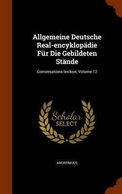 Allgemeine Deutsche Real-Encyklopadie Fur Die Gebildeten Stande by * Anonymous image