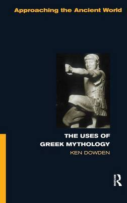 The Uses of Greek Mythology by Ken Dowden