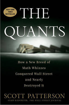 The Quants: How a New Breed of Math Whizzes Conquered Wall Street and Nearly Destroyed It by Scott Patterson