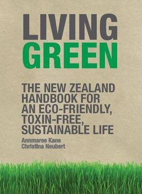 Living Green: the Nz Handbook for an ECO-Friendly Toxin-Free Land by Annmaree Kane