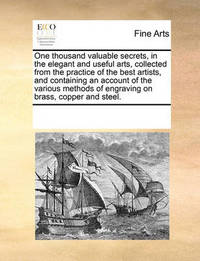 One Thousand Valuable Secrets, in the Elegant and Useful Arts, Collected from the Practice of the Best Artists, and Containing an Account of the Various Methods of Engraving on Brass, Copper and Steel. by Multiple Contributors