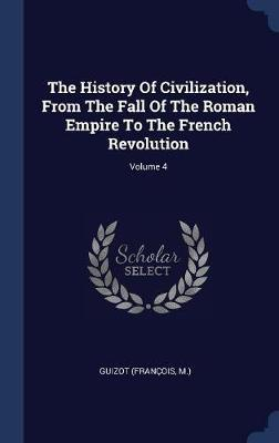 The History of Civilization, from the Fall of the Roman Empire to the French Revolution; Volume 4 by Guizot (Francois M )