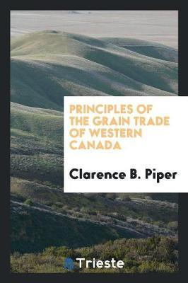 Principles of the Grain Trade of Western Canada by Clarence B. Piper