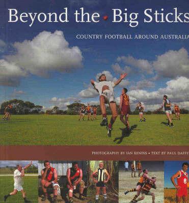 Beyond the Big Sticks: Country Footy around Australia by Paul Daffy