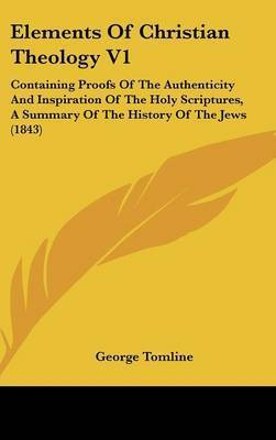 Elements of Christian Theology V1: Containing Proofs of the Authenticity and Inspiration of the Holy Scriptures, a Summary of the History of the Jews (1843) by George Tomline