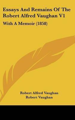 Essays and Remains of the Robert Alfred Vaughan V1: With a Memoir (1858) by Robert Alfred Vaughan