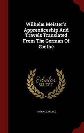 Wilhelm Meister's Apprenticeship and Travels Translated from the German of Goethe by Thomas Carlyle