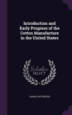 Introduction and Early Progress of the Cotton Manufacture in the United States by Samuel Batchelder