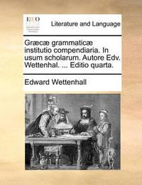 Gr]c] Grammatic] Institutio Compendiaria. in Usum Scholarum. Autore Edv. Wettenhal. ... Editio Quarta. by Edward Wettenhall