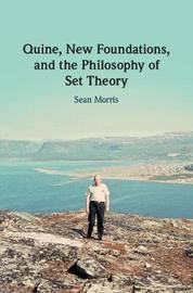Quine, New Foundations, and the Philosophy of Set Theory by Sean Morris