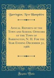 Annual Reports of the Town and School Officers of the Town of Barrington, N. H. for the Year Ending December 31, 1966 (Classic Reprint) by Barrington New Hampshire image
