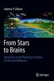 From Stars to Brains: Milestones in the Planetary Evolution of Life and Intelligence by Andrew Y. Glikson