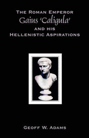 The Roman Emperor Gaius 'Caligula' and His Hellenistic Aspirations by Geoff, W Adams