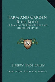 Farm and Garden Rule Book: A Manual of Ready Rules and Reference (1911) by Liberty Hyde Bailey, Jr.
