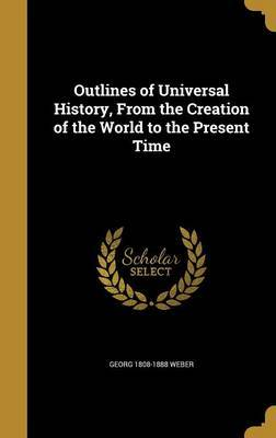 Outlines of Universal History, from the Creation of the World to the Present Time by Georg 1808-1888 Weber