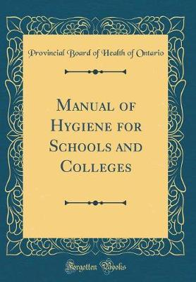 Manual of Hygiene for Schools and Colleges (Classic Reprint) by Provincial Board of Health of Ontario
