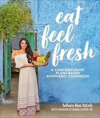 Eat Feel Fresh: A Contemporary, Plant-Based Ayurvedic Cookbook by Sahara Rose Ketabi