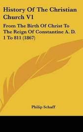 History of the Christian Church V1: From the Birth of Christ to the Reign of Constantine A. D. 1 to 811 (1867) by Philip Schaff